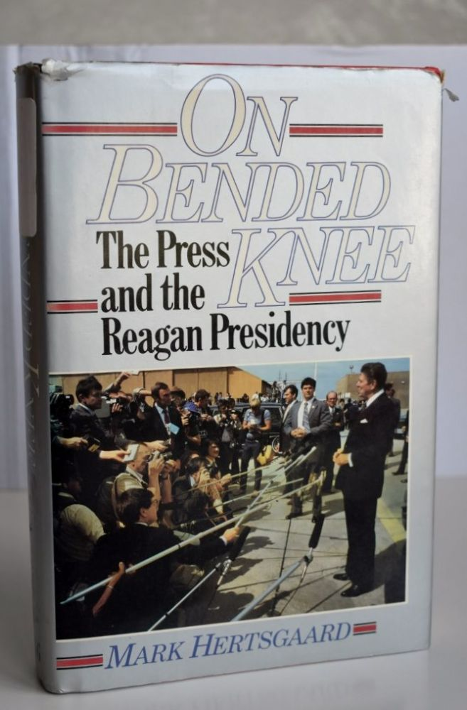 On Bended Knee The Press and the Reagan Presidency. Mark Hertsgaard.