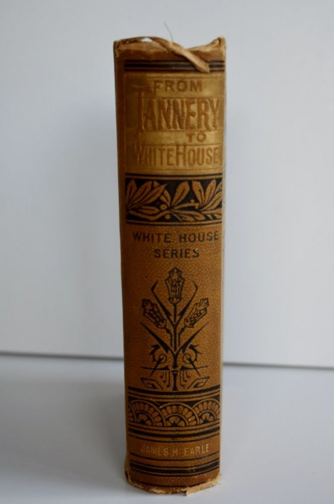 From Tannery to White House The Life of Ulysses S. Grant. His Boyhood, Youth, Manhood, Public and Private Life and Service. William M. Thayer.