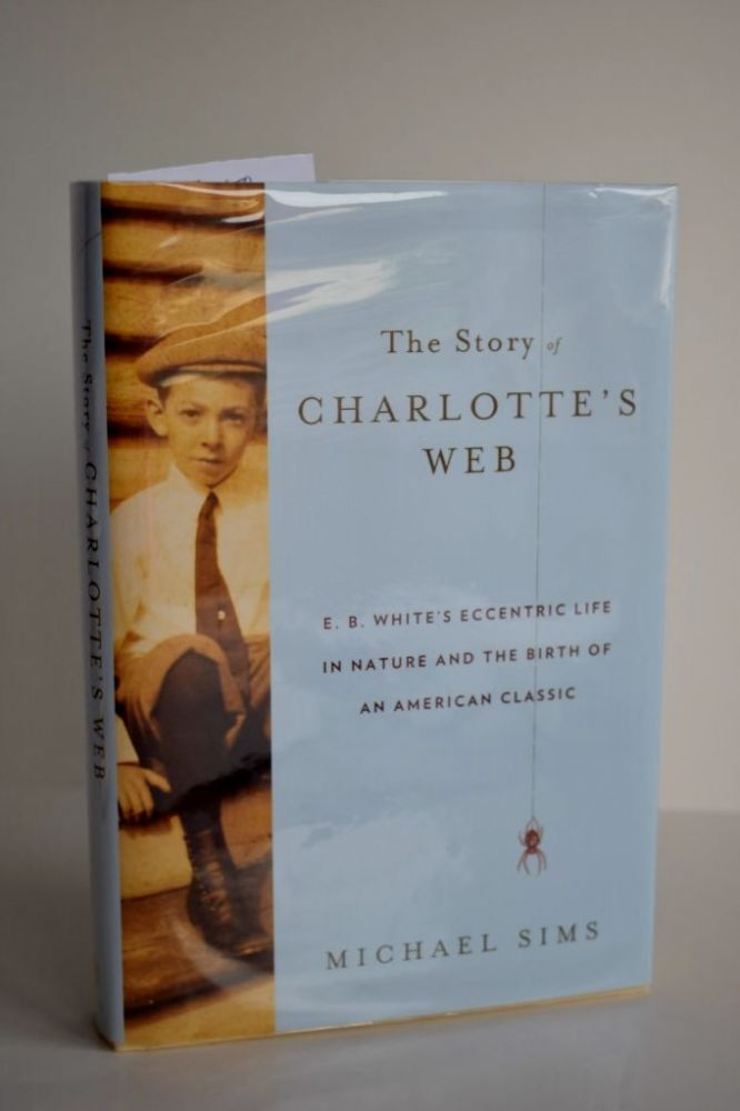 The Story Of Charlotte's Web E.B. White's Eccentric Life in Nature and the Birth of an American Classic. Michael Sims.