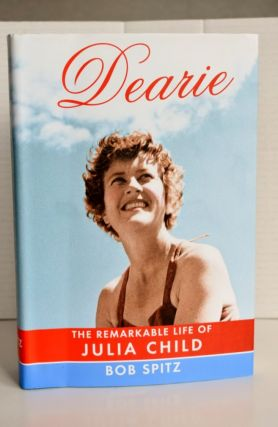 Dearie The remarkable life of Julia Child Dearie The remarkable life of Julia Child. Bob Spitz