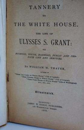 From Tannery to White House The Life of Ulysses S. Grant. His Boyhood, Youth, Manhood, Public and Private Life and Service