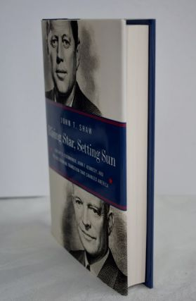 Rising Star, Setting sun Dwight D. Eisenhower, John F. Kennedy, and the presidential transition that changed America